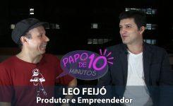 """""""Papo de 10 Minutos"""" com LEO FEIJÓ (Produtor e Empreendedor)"""