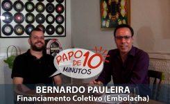 """""""Papo de 10 Minutos"""" com BERNARDO PAULEIRA (EMBOLACHA – Financiamento Coletivo / Crowdfunding)"""